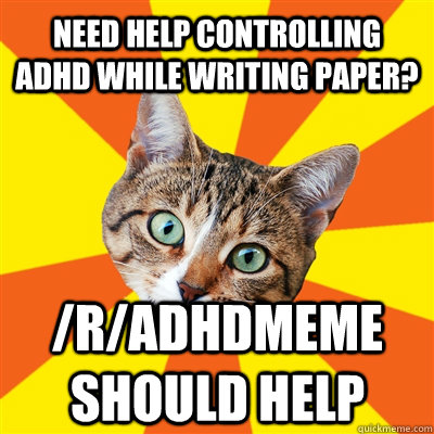 Need help controlling adhd while writing paper? /r/adhdmeme should help - Need help controlling adhd while writing paper? /r/adhdmeme should help  Bad Advice Cat