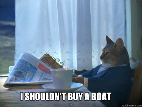i shouldn't buy a boat -  i shouldn't buy a boat  The One Percent Cat