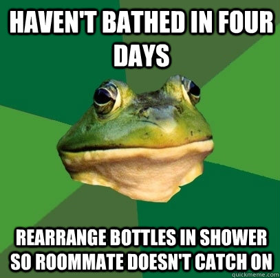 Haven't bathed in four days Rearrange bottles in shower so roommate doesn't catch on - Haven't bathed in four days Rearrange bottles in shower so roommate doesn't catch on  Foul Bachelor Frog