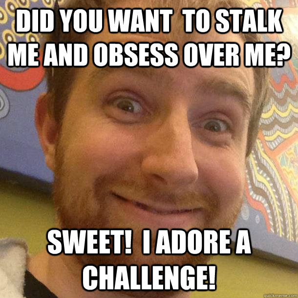 Did you want  to Stalk me and obsess over me? Sweet!  I adore a challenge! - Did you want  to Stalk me and obsess over me? Sweet!  I adore a challenge!  Misc