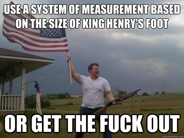 use a system of measurement based on the size of King Henry's foot or get the fuck out - use a system of measurement based on the size of King Henry's foot or get the fuck out  Misc