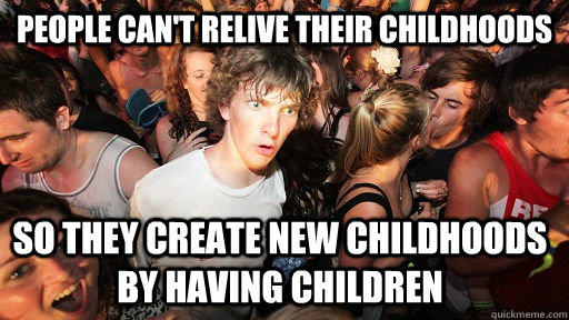 People can't relive their childhoods so they create new childhoods by having children - People can't relive their childhoods so they create new childhoods by having children  Sudden Clarity Clarence