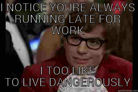 I NOTICE YOURE ALWAYS RUNNING LATE FOR WORK I TOO LIKE TO LIVE DANGEROUSLY Dangerously - Austin Powers