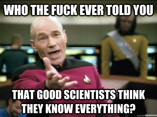 who the fuck ever told you that good scientists think they know everything? - who the fuck ever told you that good scientists think they know everything?  Annoyed Picard HD