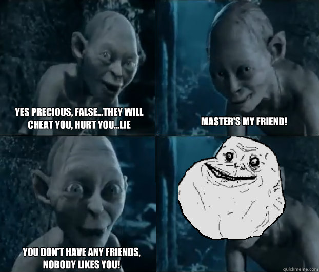 yes precious, false...they will cheat you, hurt you...lie master's my friend! you don't have any friends, nobody likes you!