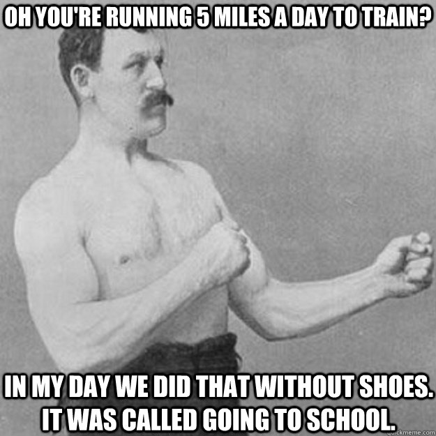 Oh You're running 5 miles a day to train? In my day we did that without shoes. it was called going to school. - Oh You're running 5 miles a day to train? In my day we did that without shoes. it was called going to school.  overly manly man