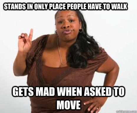 Stands in only place people have to walk Gets mad when asked to move