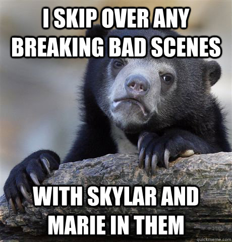 i skip over any breaking bad scenes with skylar and marie in them - i skip over any breaking bad scenes with skylar and marie in them  Confession Bear