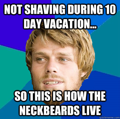 not shaving during 10 day vacation... so this is how the neckbeards live