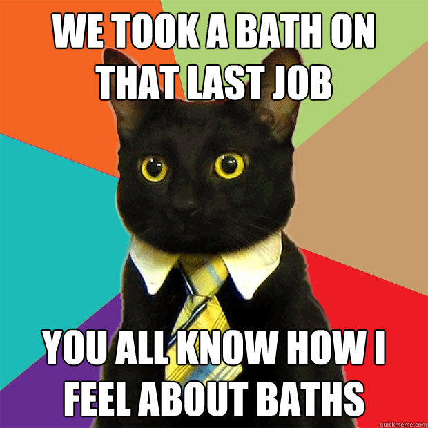 We took a bath on that last job you all know how i feel about baths - We took a bath on that last job you all know how i feel about baths  Business Cat