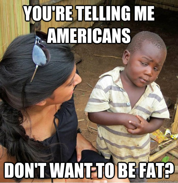 You're telling me  Americans don't want to be fat? - You're telling me  Americans don't want to be fat?  Skeptical Third World Kid