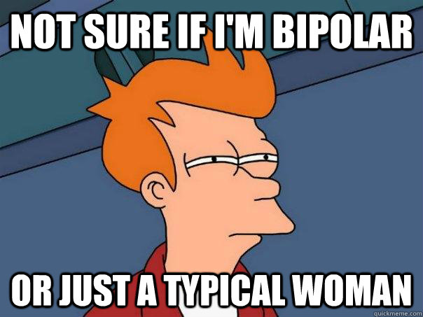 Not sure if I'm bipolar  Or just a typical woman  - Not sure if I'm bipolar  Or just a typical woman   Futurama Fry