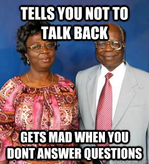 Tells You Not to talk back Gets mad when you dont answer questions  African Parents