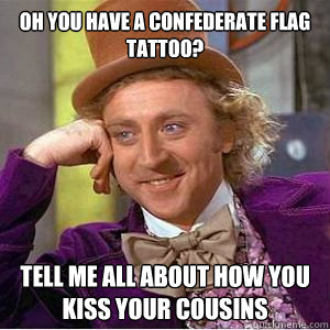Oh you have a confederate flag tattoo? Tell me all about how you kiss your cousins  - Oh you have a confederate flag tattoo? Tell me all about how you kiss your cousins   willy wonka