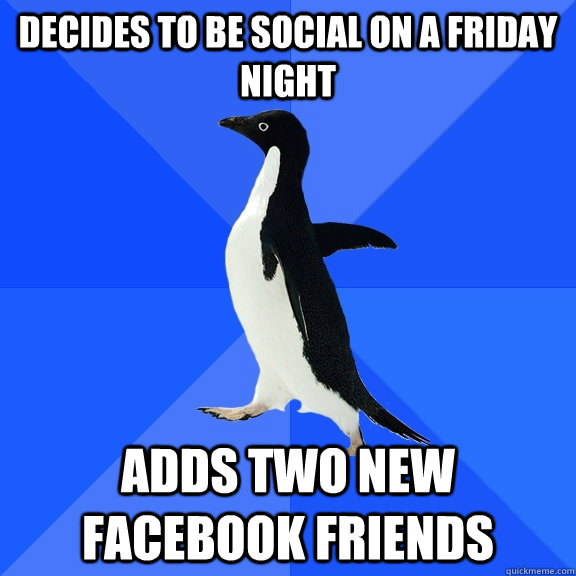 decides to be social on a friday night adds two new facebook friends - decides to be social on a friday night adds two new facebook friends  Socially Awkward Penguin