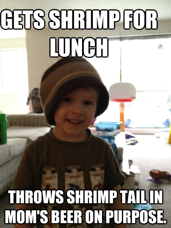 Gets shrimp for lunch  throws shrimp tail in mom's beer on purpose. - Gets shrimp for lunch  throws shrimp tail in mom's beer on purpose.  Scumbag Toddler