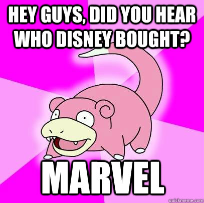 Hey guys, did you hear who disney bought? Marvel - Hey guys, did you hear who disney bought? Marvel  Slowpoke