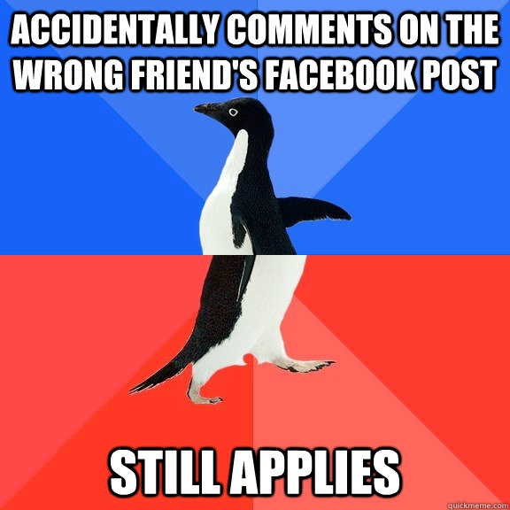 accidentally comments on the wrong friend's facebook post still applies - accidentally comments on the wrong friend's facebook post still applies  Socially Awkward Awesome Penguin