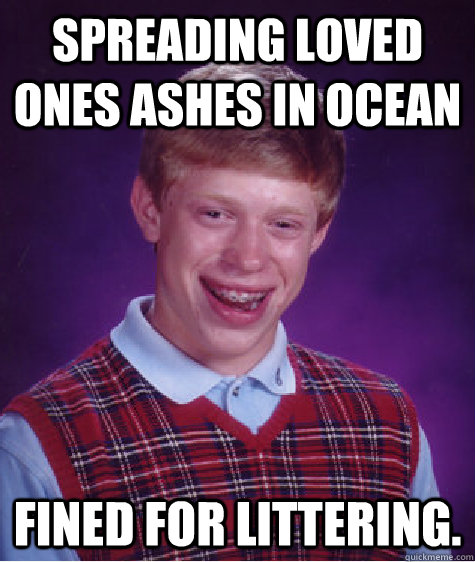 Spreading loved ones ashes in ocean Fined for littering. - Spreading loved ones ashes in ocean Fined for littering.  Bad Luck Brian