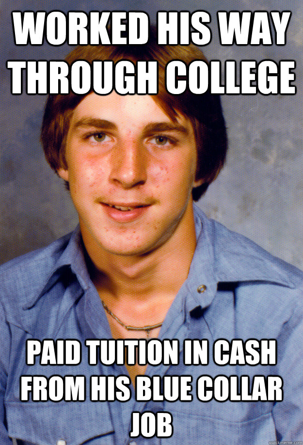 worked his way through college paid tuition in cash from his blue collar job - worked his way through college paid tuition in cash from his blue collar job  Old Economy Steven