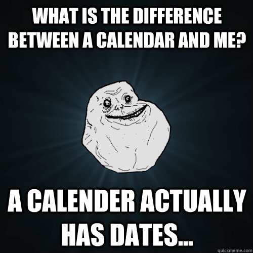 What is the difference between a calendar and me? A calender actually has dates... - What is the difference between a calendar and me? A calender actually has dates...  Forever Alone