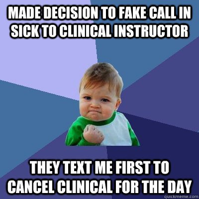 Made decision to fake call in sick to clinical instructor They text me first to cancel clinical for the day - Made decision to fake call in sick to clinical instructor They text me first to cancel clinical for the day  Success Kid