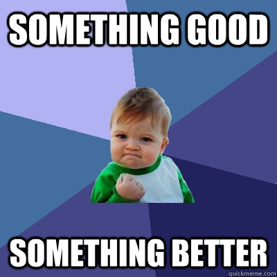 something good something better - something good something better  Success Kid