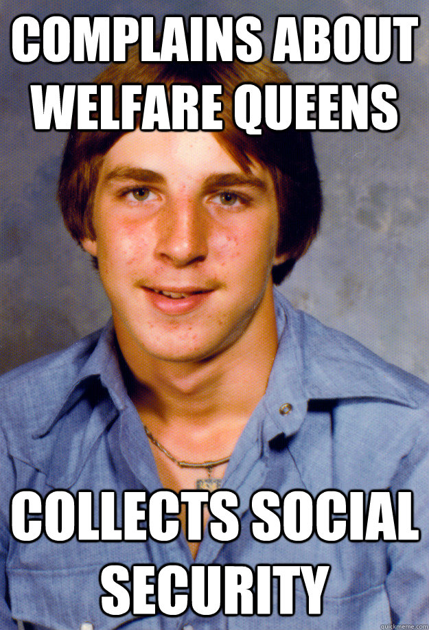 Complains about welfare queens Collects Social Security - Complains about welfare queens Collects Social Security  Old Economy Steven
