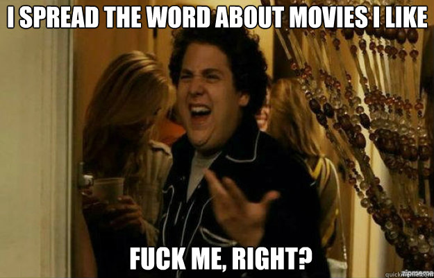 I spread the word about movies I like FUCK ME, RIGHT? - I spread the word about movies I like FUCK ME, RIGHT?  fuck me right