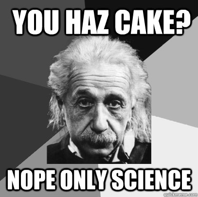 you haz cake? nope only science  NOPE