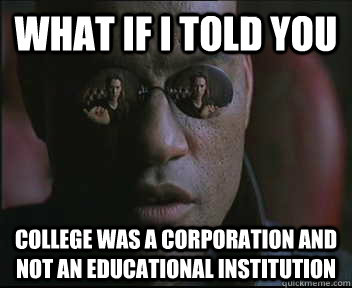 What if I told you College was a corporation and not an educational institution - What if I told you College was a corporation and not an educational institution  Morpheus SC