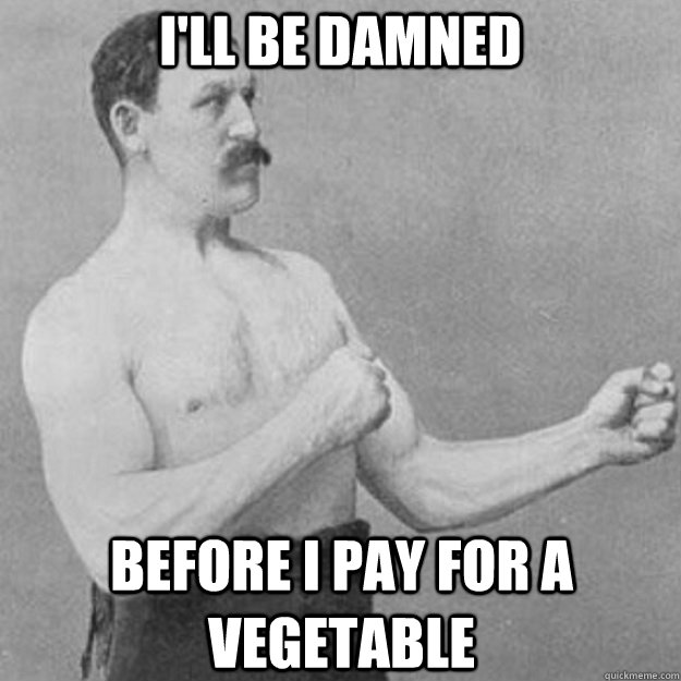 I'll be damned before I pay for a vegetable - I'll be damned before I pay for a vegetable  overly manly man