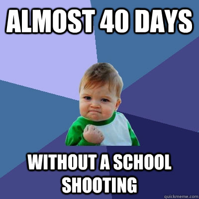 Almost 40 days Without a school shooting - Almost 40 days Without a school shooting  Success Kid
