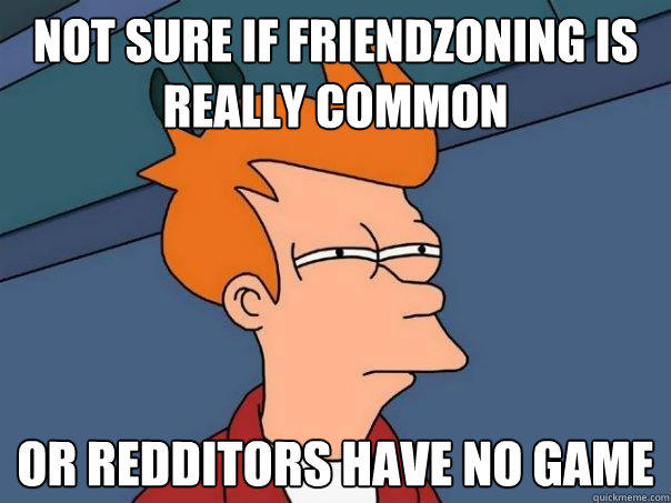 Not sure if friendzoning is really common Or redditors have no game - Not sure if friendzoning is really common Or redditors have no game  Futurama Fry