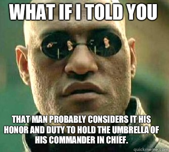 what if i told you That man probably considers it his honor and duty to hold the umbrella of his Commander in Chief. - what if i told you That man probably considers it his honor and duty to hold the umbrella of his Commander in Chief.  Matrix Morpheus