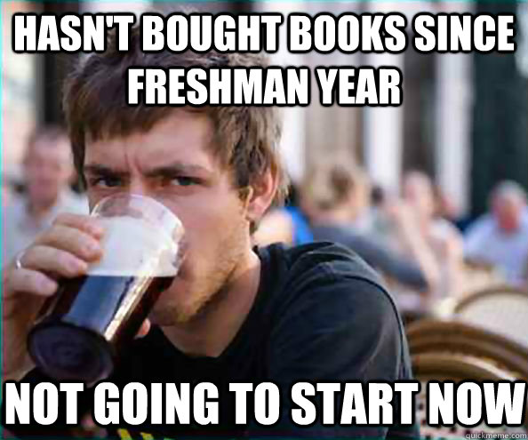 Hasn't bought books since Freshman year Not going to start now - Hasn't bought books since Freshman year Not going to start now  Lazy College Senior