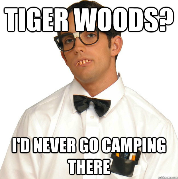 tiger woods? i'd never go camping there