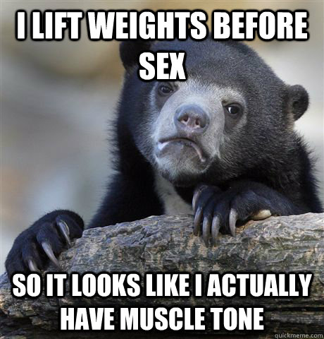 I lift weights before sex so it looks like i actually have muscle tone - I lift weights before sex so it looks like i actually have muscle tone  Confession Bear