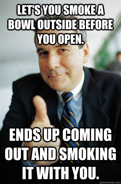 Let's you smoke a bowl outside before you open. ends up coming out and smoking it with you. - Let's you smoke a bowl outside before you open. ends up coming out and smoking it with you.  Good Guy Boss