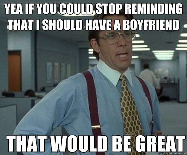 Yea if you could stop reminding that I should have a boyfriend THAT WOULD BE GREAT - Yea if you could stop reminding that I should have a boyfriend THAT WOULD BE GREAT  that would be great