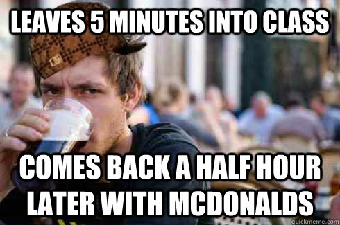 leaves 5 minutes into class comes back a half hour later with mcdonalds - leaves 5 minutes into class comes back a half hour later with mcdonalds  Scumbag College Senior
