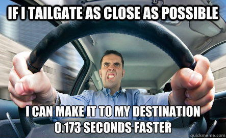 If I tailgate as close as possible I can make it to my destination 0.173 seconds faster - If I tailgate as close as possible I can make it to my destination 0.173 seconds faster  Tailgater Logic
