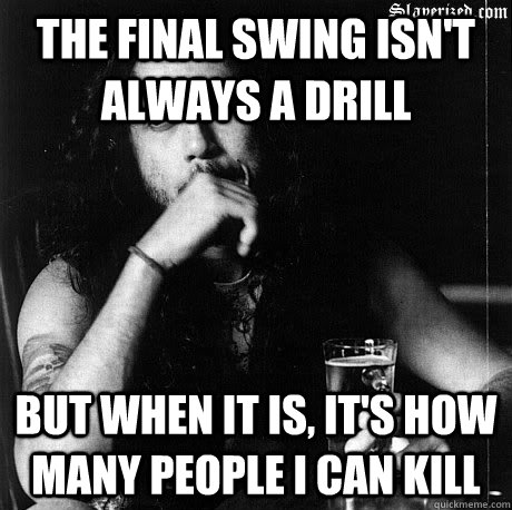 The final swing isn't always a drill  But when it is, it's how many people I can kill