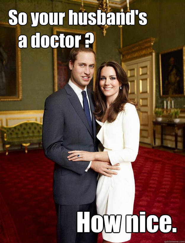 So your husband's    a doctor ? How nice. - So your husband's    a doctor ? How nice.  Kate Middleton