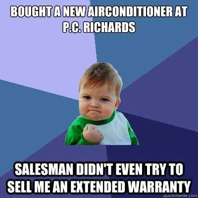Bought a new Airconditioner at p.c. richards salesman didn't even try to sell me an extended warranty  - Bought a new Airconditioner at p.c. richards salesman didn't even try to sell me an extended warranty   Success Kid