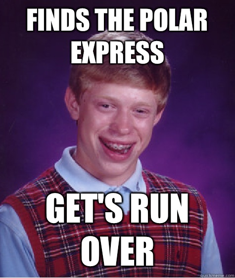 8a11519de53bc621cb76d95b09a3db363e11f190e9e33ae1773239823163dffc finds the polar express get's run over bad luck brian quickmeme