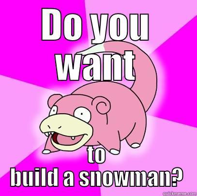 DO YOU WANT TO BUILD A SNOWMAN? Slowpoke