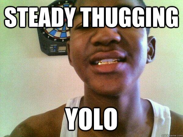 STEADY THUGGING YOLO