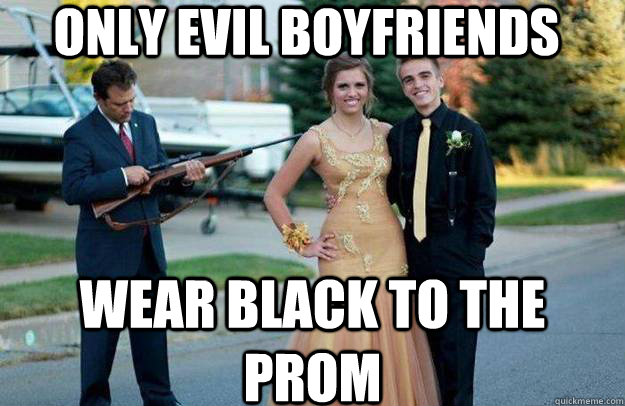only evil boyfriends wear black to the prom