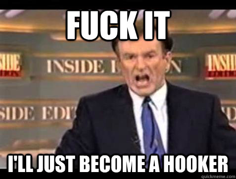 Fuck it I'll just become a hooker - Fuck it I'll just become a hooker  Bill OReilly Fuck It